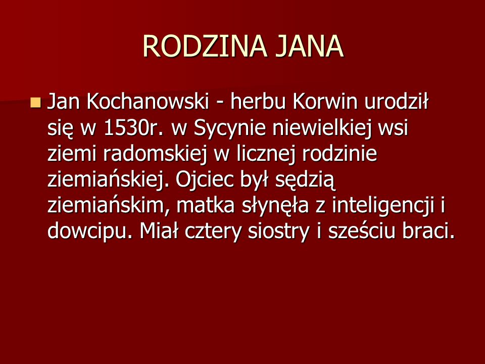 RODZINA JANA Jan Kochanowski - herbu Korwin urodził się w 1530r. w Sycynie niewielkiej wsi ziemi radomskiej w licznej rodzinie ziemiańskiej. Ojciec by