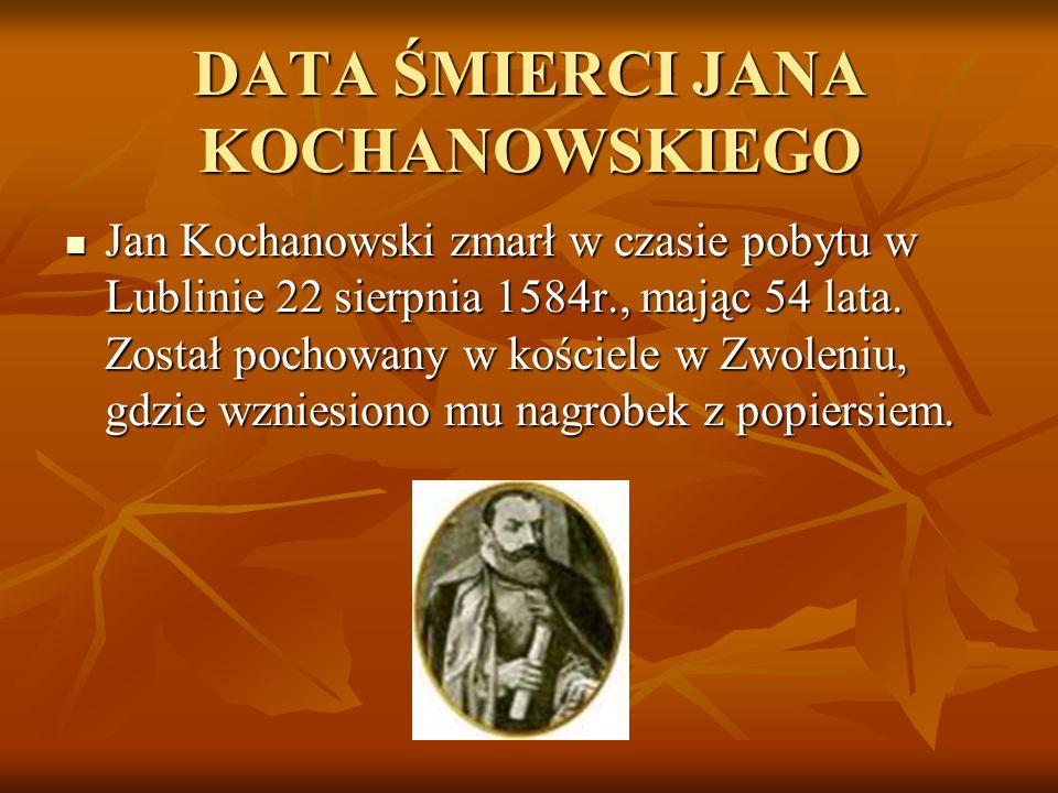 DATA ŚMIERCI JANA KOCHANOWSKIEGO Jan Kochanowski zmarł w czasie pobytu w Lublinie 22 sierpnia 1584r., mając 54 lata. Został pochowany w kościele w Zwo