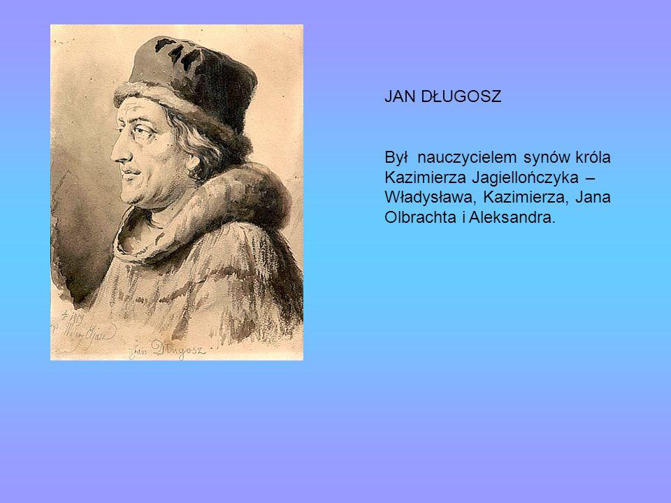 JAN DŁUGOSZ Był nauczycielem synów króla Kazimierza Jagiellończyka – Władysława, Kazimierza, Jana Olbrachta i Aleksandra.