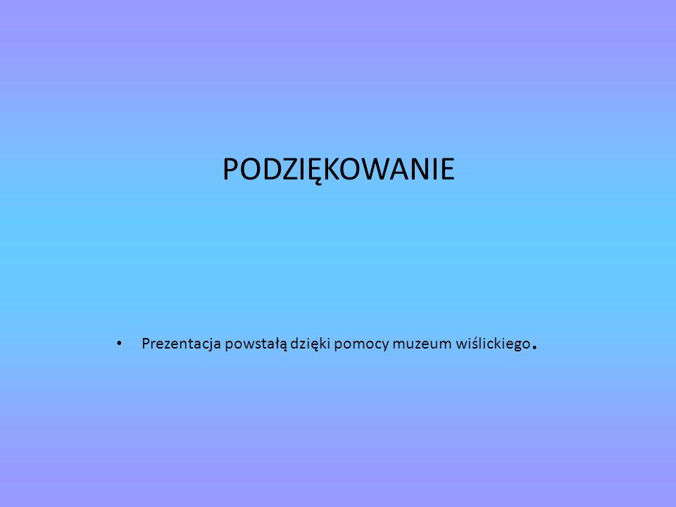 PODZIĘKOWANIE Prezentacja powstałą dzięki pomocy muzeum wiślickiego.