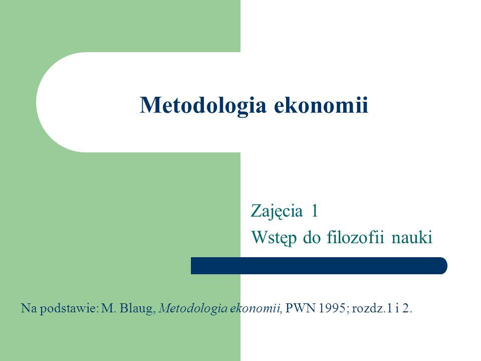 Metodologia ekonomii Zajęcia 1 Wstęp do filozofii nauki Na podstawie: M.