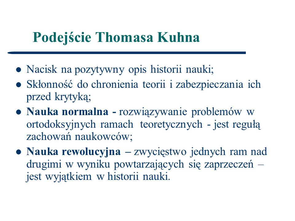 Podejście Thomasa Kuhna Nacisk na pozytywny opis historii nauki; Skłonność do chronienia teorii i zabezpieczania ich przed krytyką; Nauka normalna - rozwiązywanie problemów w ortodoksyjnych ramach teoretycznych - jest regułą zachowań naukowców; Nauka rewolucyjna – zwycięstwo jednych ram nad drugimi w wyniku powtarzających się zaprzeczeń – jest wyjątkiem w historii nauki.