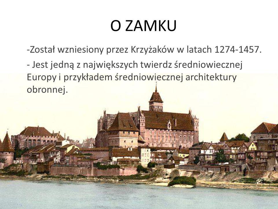 O ZAMKU -Został wzniesiony przez Krzyżaków w latach 1274-1457. - Jest jedną z największych twierdz średniowiecznej Europy i przykładem średniowiecznej