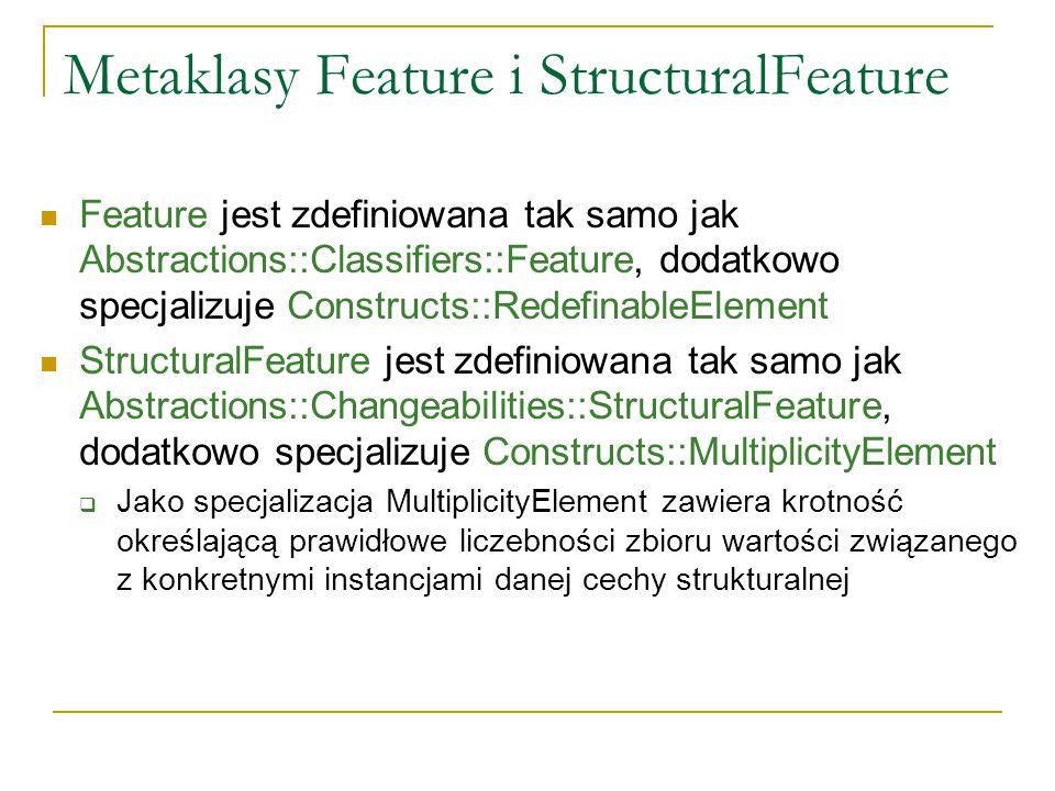 Metaklasy Feature i StructuralFeature Feature jest zdefiniowana tak samo jak Abstractions::Classifiers::Feature, dodatkowo specjalizuje Constructs::Re