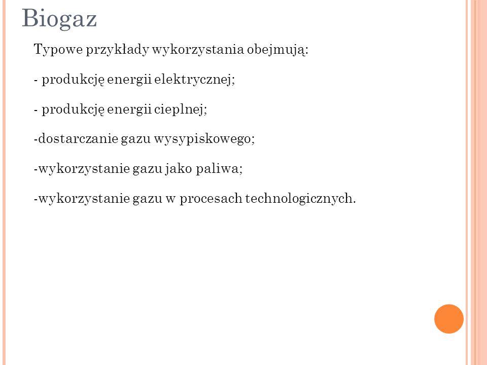 Biogaz Typowe przykłady wykorzystania obejmują: - produkcję energii elektrycznej; - produkcję energii cieplnej; -dostarczanie gazu wysypiskowego; -wyk