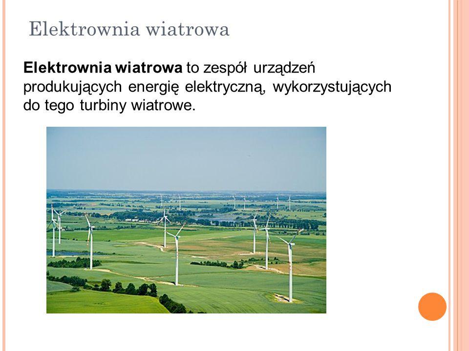 Elektrownia wiatrowa Elektrownia wiatrowa to zespół urządzeń produkujących energię elektryczną, wykorzystujących do tego turbiny wiatrowe.