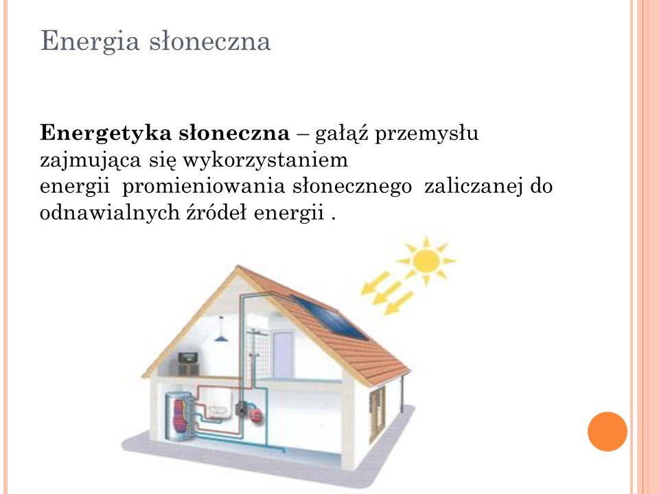 Energia słoneczna Energetyka słoneczna – gałąź przemysłu zajmująca się wykorzystaniem energii promieniowania słonecznego zaliczanej do odnawialnych źr