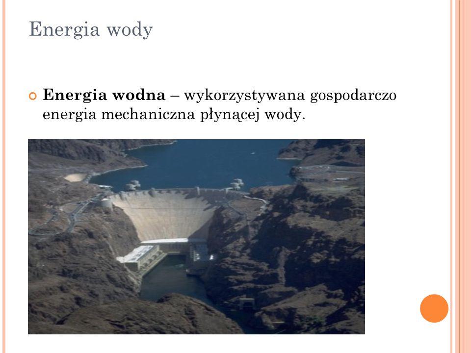 Energia wody Energia wodna – wykorzystywana gospodarczo energia mechaniczna płynącej wody.