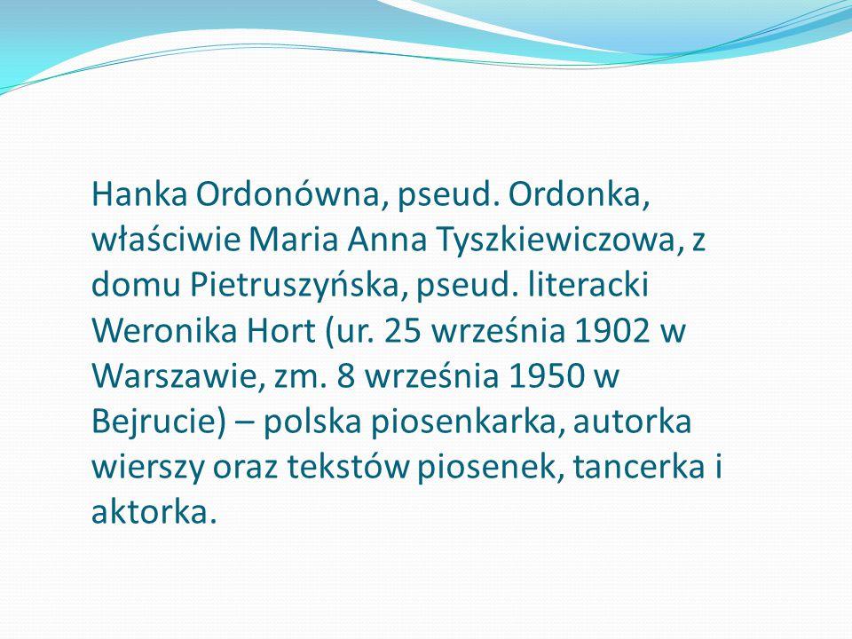 Hanka Ordonówna, pseud. Ordonka, właściwie Maria Anna Tyszkiewiczowa, z domu Pietruszyńska, pseud. literacki Weronika Hort (ur. 25 września 1902 w War