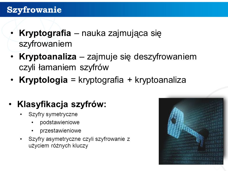 Szyfrowanie Kryptografia – nauka zajmująca się szyfrowaniem Kryptoanaliza – zajmuje się deszyfrowaniem czyli łamaniem szyfrów Kryptologia = kryptograf