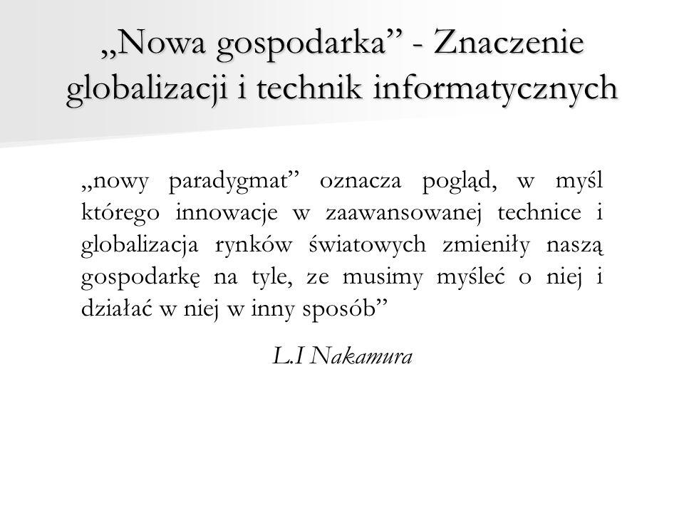 """""""Nowa gospodarka - Znaczenie globalizacji i technik informatycznych """"nowy paradygmat oznacza pogląd, w myśl którego innowacje w zaawansowanej technice i globalizacja rynków światowych zmieniły naszą gospodarkę na tyle, ze musimy myśleć o niej i działać w niej w inny sposób L.I Nakamura"""