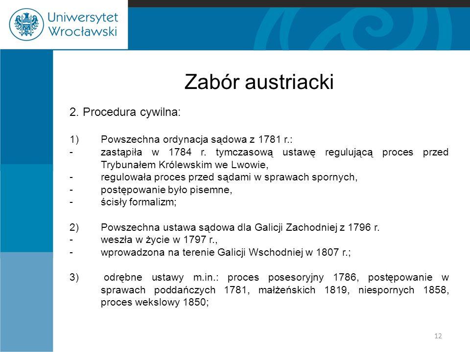 Zabór austriacki 2. Procedura cywilna: 1)Powszechna ordynacja sądowa z 1781 r.: -zastąpiła w 1784 r. tymczasową ustawę regulującą proces przed Trybuna