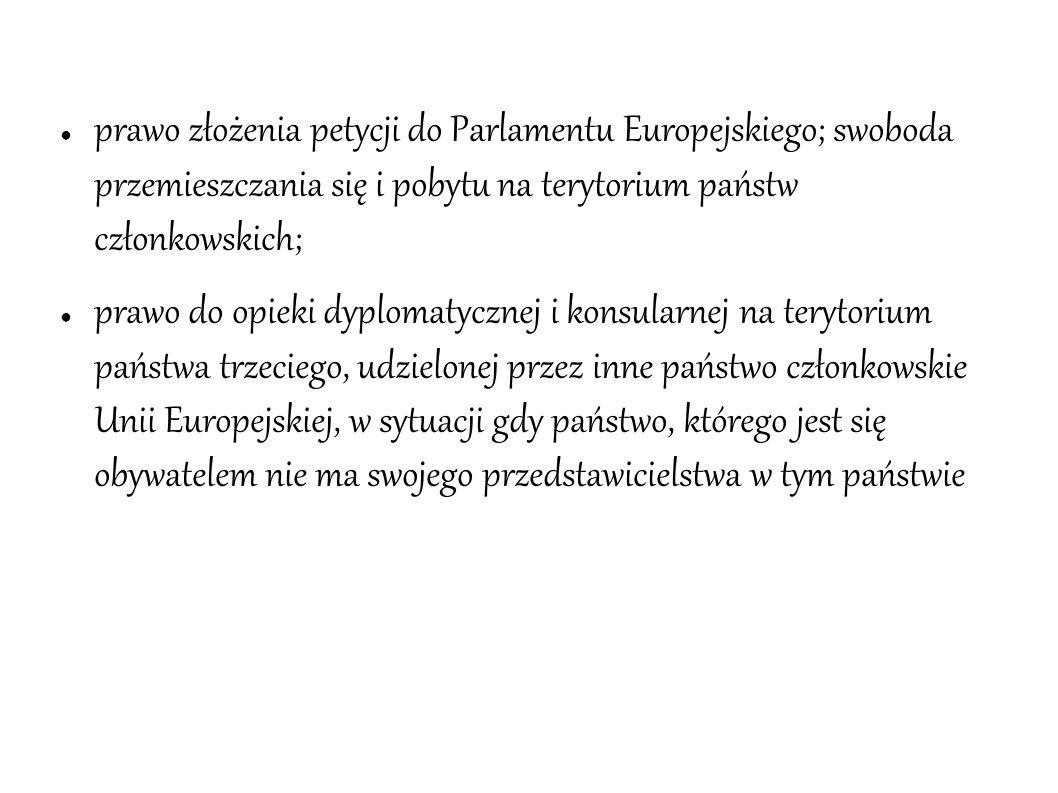 ● prawo złożenia petycji do Parlamentu Europejskiego; swoboda przemieszczania się i pobytu na terytorium państw członkowskich; ● prawo do opieki dyplo