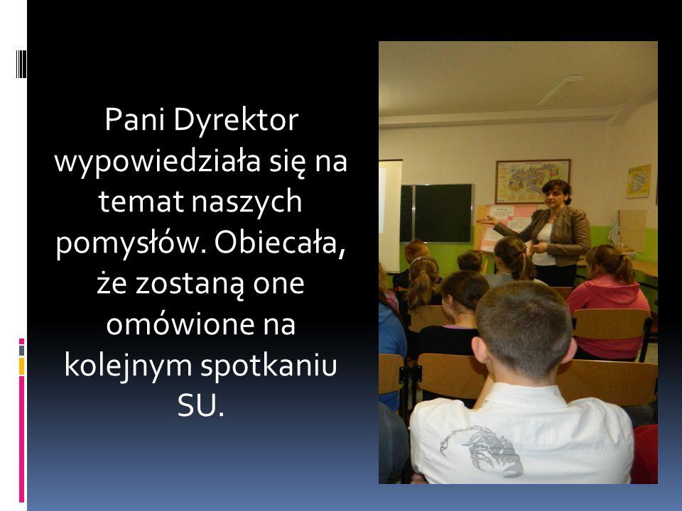 Pani Dyrektor wypowiedziała się na temat naszych pomysłów. Obiecała, że zostaną one omówione na kolejnym spotkaniu SU.