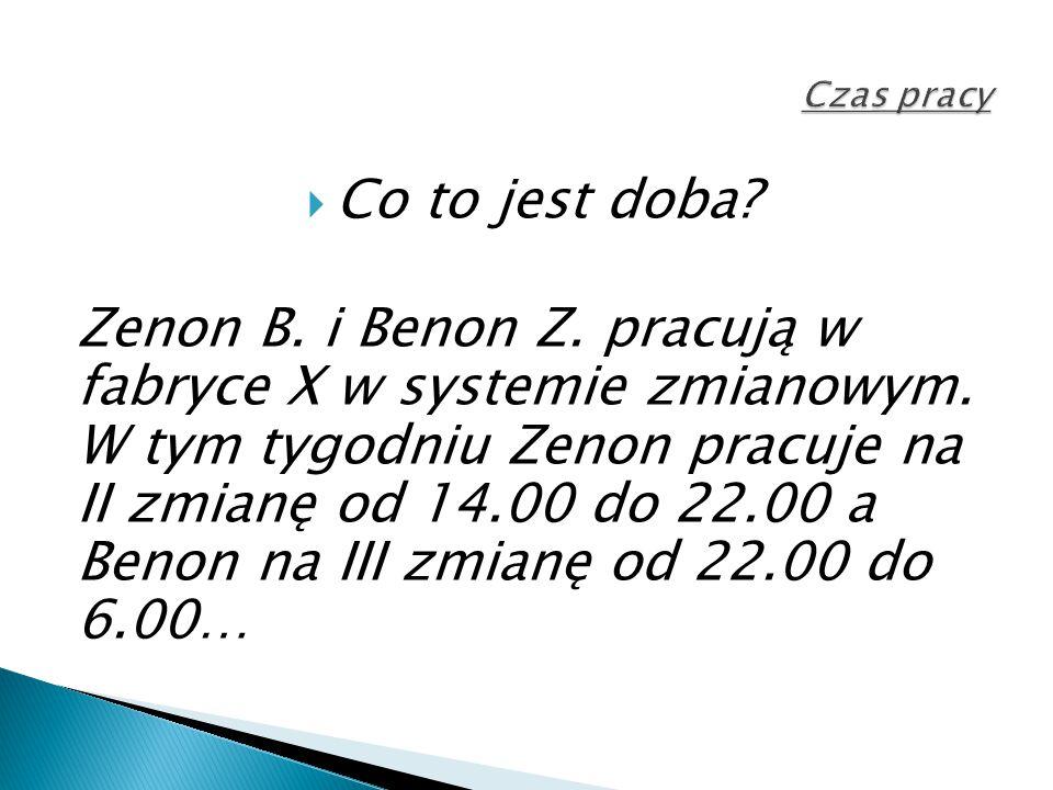  Co to jest doba? Zenon B. i Benon Z. pracują w fabryce X w systemie zmianowym. W tym tygodniu Zenon pracuje na II zmianę od 14.00 do 22.00 a Benon n