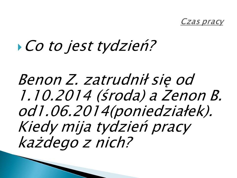  Co to jest tydzień? Benon Z. zatrudnił się od 1.10.2014 (środa) a Zenon B. od1.06.2014(poniedziałek). Kiedy mija tydzień pracy każdego z nich?
