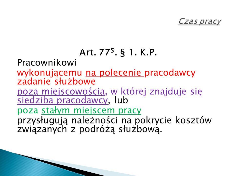 Art. 77 5. § 1. K.P. Pracownikowi wykonującemu na polecenie pracodawcy zadanie służbowe poza miejscowością, w której znajduje się siedziba pracodawcy,