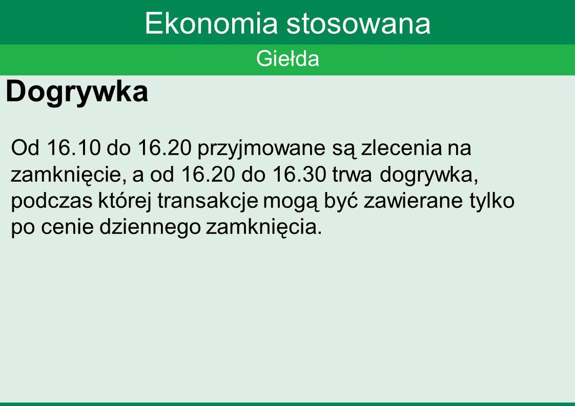 Giełda Ekonomia stosowana Dogrywka Od 16.10 do 16.20 przyjmowane są zlecenia na zamknięcie, a od 16.20 do 16.30 trwa dogrywka, podczas której transakc