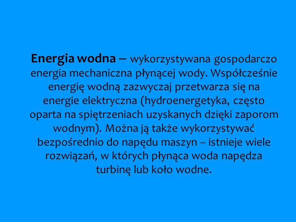 Energia wodna – wykorzystywana gospodarczo energia mechaniczna płynącej wody. Współcześnie energię wodną zazwyczaj przetwarza się na energie elektrycz