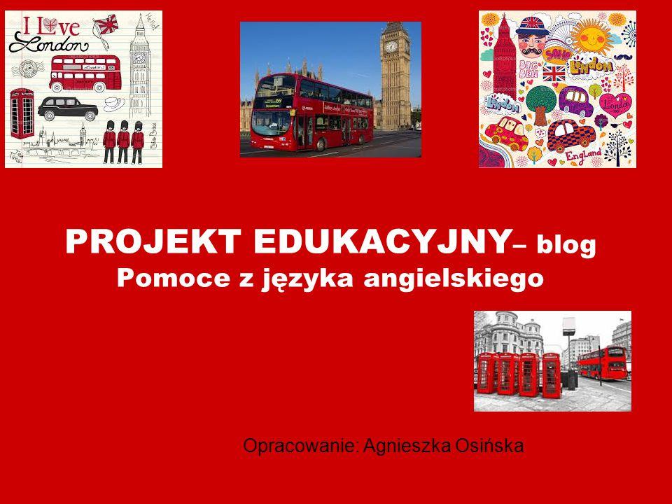 PROJEKT EDUKACYJNY – blog Pomoce z języka angielskiego Opracowanie: Agnieszka Osińska
