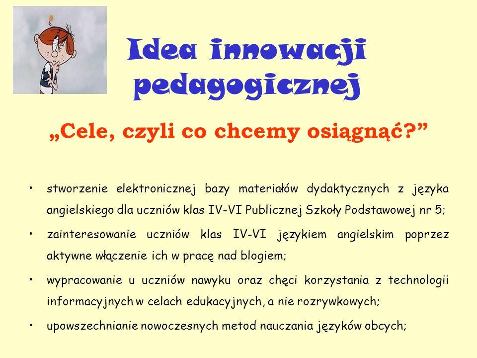 """Idea innowacji pedagogicznej """"Cele, czyli co chcemy osiągnąć stworzenie elektronicznej bazy materiałów dydaktycznych z języka angielskiego dla uczniów klas IV-VI Publicznej Szkoły Podstawowej nr 5; zainteresowanie uczniów klas IV-VI językiem angielskim poprzez aktywne włączenie ich w pracę nad blogiem; wypracowanie u uczniów nawyku oraz chęci korzystania z technologii informacyjnych w celach edukacyjnych, a nie rozrywkowych; upowszechnianie nowoczesnych metod nauczania języków obcych;"""