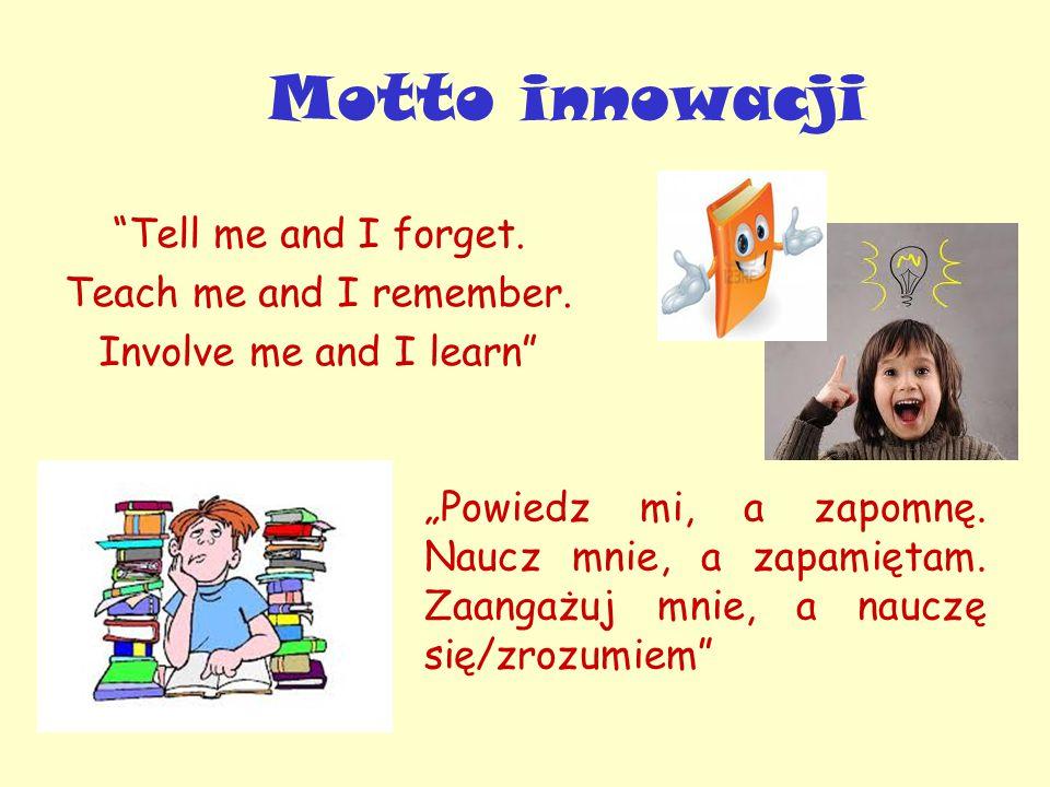 """Motto innowacji """"Powiedz mi, a zapomnę. Naucz mnie, a zapamiętam. Zaangażuj mnie, a nauczę się/zrozumiem"""" """"Tell me and I forget. Teach me and I rem"""