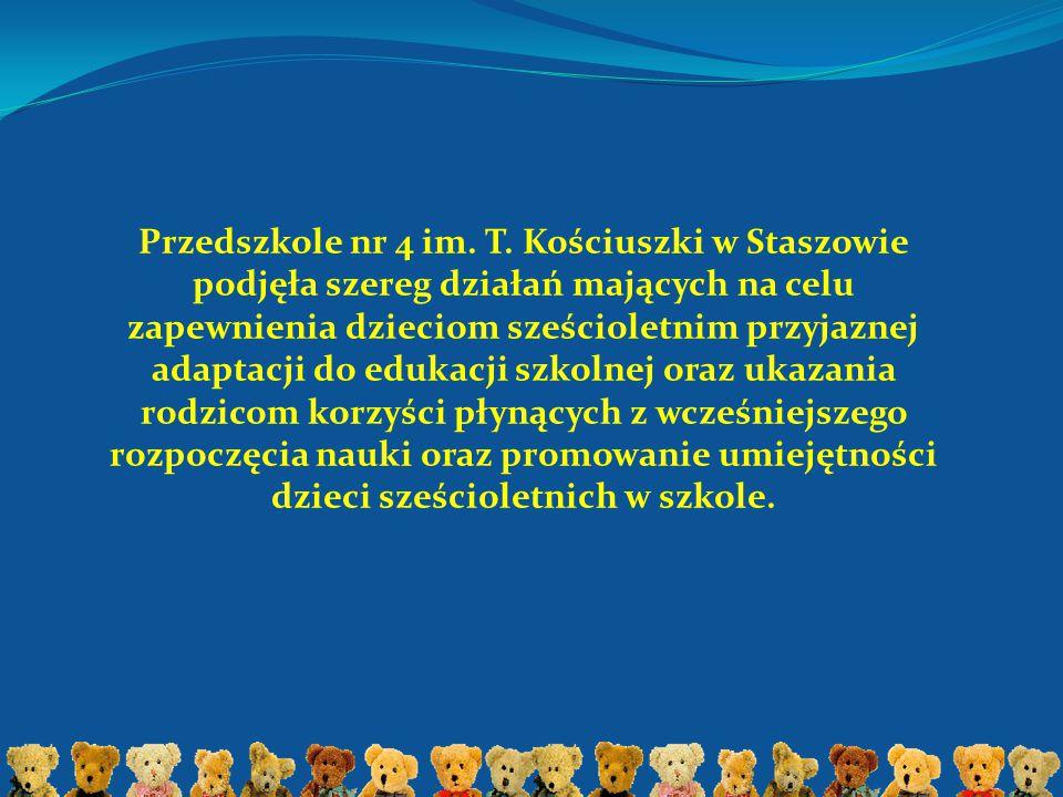 Przedszkole nr 4 im. T. Kościuszki w Staszowie podjęła szereg działań mających na celu zapewnienia dzieciom sześcioletnim przyjaznej adaptacji do eduk