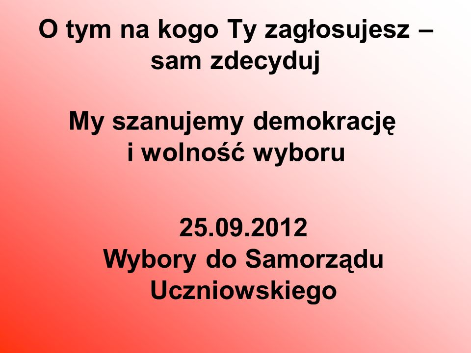 O tym na kogo Ty zagłosujesz – sam zdecyduj My szanujemy demokrację i wolność wyboru 25.09.2012 Wybory do Samorządu Uczniowskiego