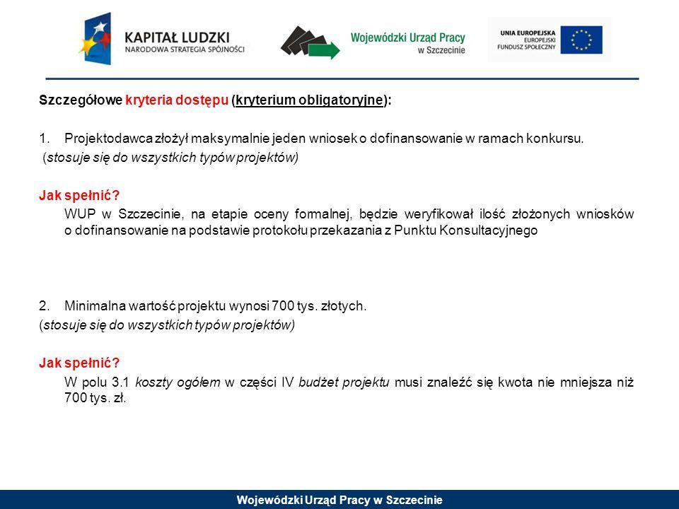 Wojewódzki Urząd Pracy w Szczecinie Szczegółowe kryteria dostępu (kryterium obligatoryjne): 1.Projektodawca złożył maksymalnie jeden wniosek o dofinansowanie w ramach konkursu.