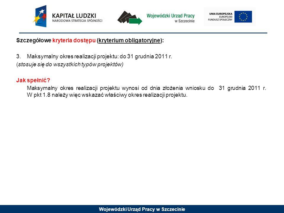 Wojewódzki Urząd Pracy w Szczecinie Szczegółowe kryteria dostępu (kryterium obligatoryjne): 3.Maksymalny okres realizacji projektu: do 31 grudnia 2011
