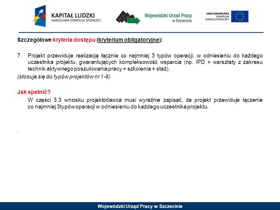 Wojewódzki Urząd Pracy w Szczecinie Szczegółowe kryteria dostępu (kryterium obligatoryjne): 7.Projekt przewiduje realizację łącznie co najmniej 3 typó