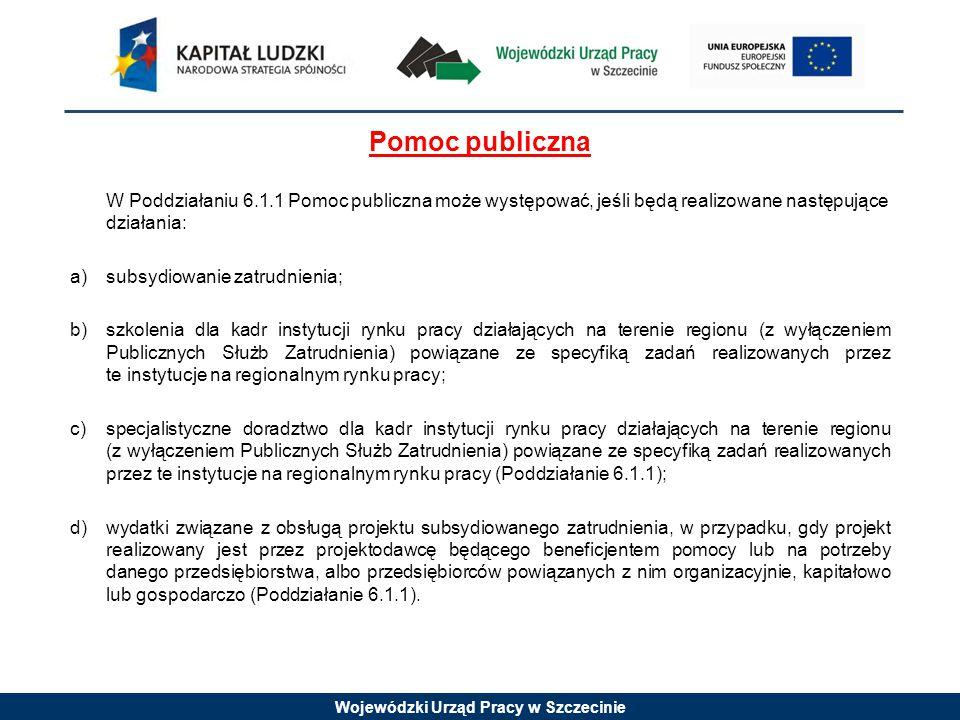 Wojewódzki Urząd Pracy w Szczecinie Pomoc publiczna W Poddziałaniu 6.1.1 Pomoc publiczna może występować, jeśli będą realizowane następujące działania: a)subsydiowanie zatrudnienia; b) szkolenia dla kadr instytucji rynku pracy działających na terenie regionu (z wyłączeniem Publicznych Służb Zatrudnienia) powiązane ze specyfiką zadań realizowanych przez te instytucje na regionalnym rynku pracy; c) specjalistyczne doradztwo dla kadr instytucji rynku pracy działających na terenie regionu (z wyłączeniem Publicznych Służb Zatrudnienia) powiązane ze specyfiką zadań realizowanych przez te instytucje na regionalnym rynku pracy (Poddziałanie 6.1.1); d) wydatki związane z obsługą projektu subsydiowanego zatrudnienia, w przypadku, gdy projekt realizowany jest przez projektodawcę będącego beneficjentem pomocy lub na potrzeby danego przedsiębiorstwa, albo przedsiębiorców powiązanych z nim organizacyjnie, kapitałowo lub gospodarczo (Poddziałanie 6.1.1).