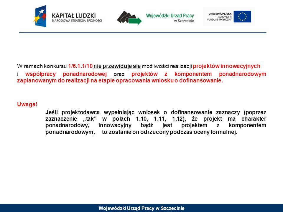 Wojewódzki Urząd Pracy w Szczecinie W ramach konkursu 1/6.1.1/10 nie przewiduje się możliwości realizacji projektów innowacyjnych i współpracy ponadnarodowej oraz projektów z komponentem ponadnarodowym zaplanowanym do realizacji na etapie opracowania wniosku o dofinansowanie.
