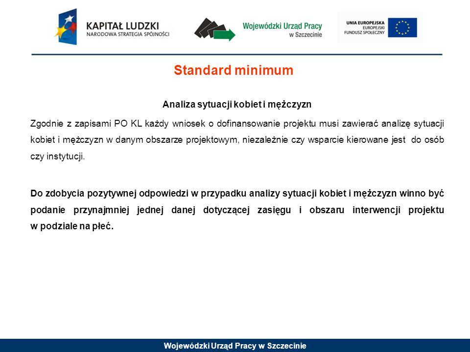 Wojewódzki Urząd Pracy w Szczecinie Standard minimum Analiza sytuacji kobiet i mężczyzn Zgodnie z zapisami PO KL każdy wniosek o dofinansowanie projek
