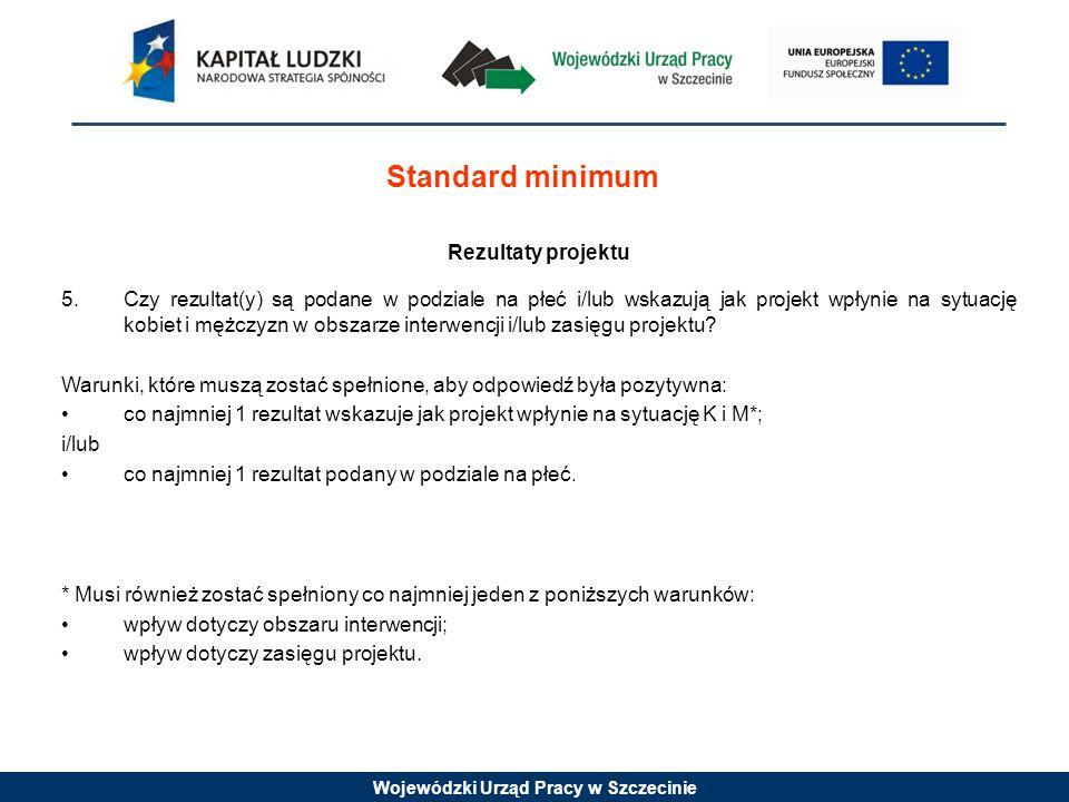 Wojewódzki Urząd Pracy w Szczecinie Standard minimum Rezultaty projektu 5.Czy rezultat(y) są podane w podziale na płeć i/lub wskazują jak projekt wpły