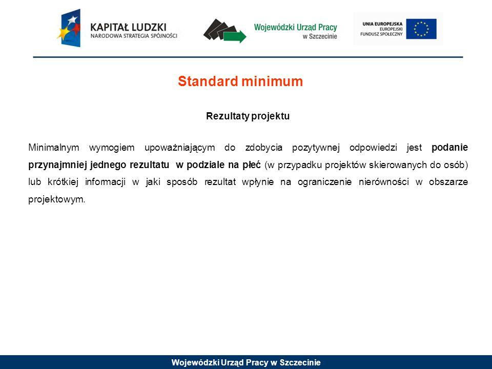 Wojewódzki Urząd Pracy w Szczecinie Standard minimum Rezultaty projektu Minimalnym wymogiem upoważniającym do zdobycia pozytywnej odpowiedzi jest poda