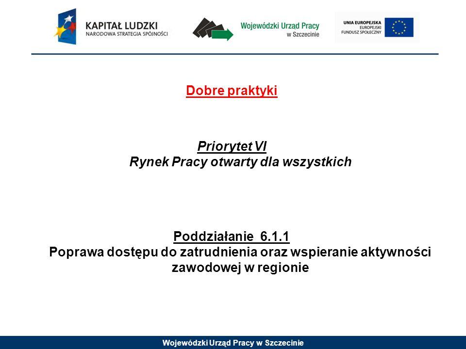 Wojewódzki Urząd Pracy w Szczecinie Dobre praktyki Priorytet VI Rynek Pracy otwarty dla wszystkich Poddziałanie 6.1.1 Poprawa dostępu do zatrudnienia oraz wspieranie aktywności zawodowej w regionie