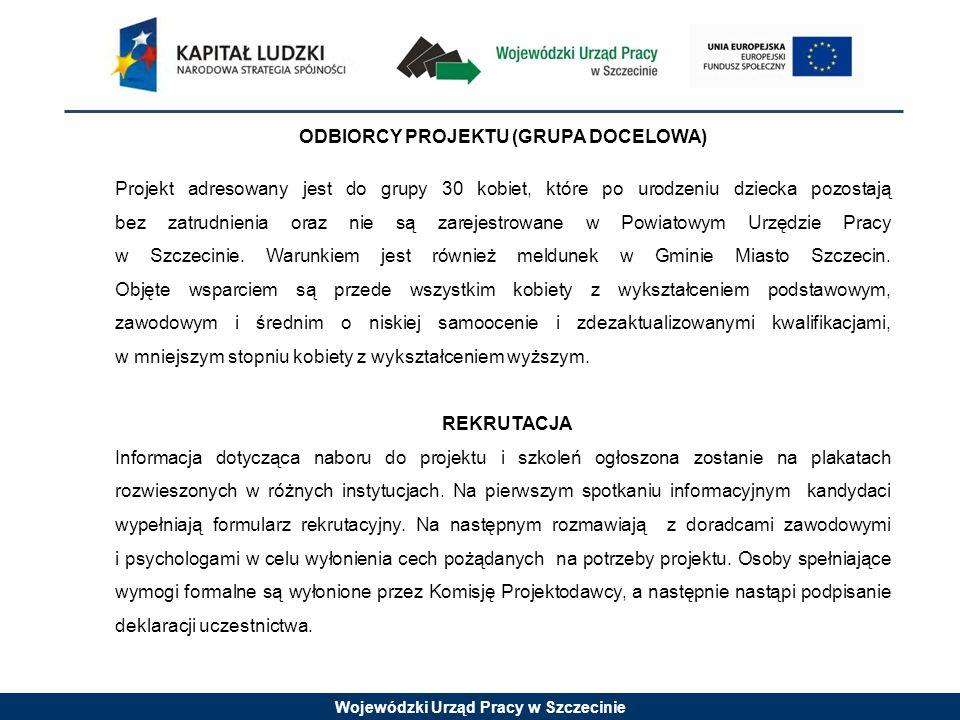Wojewódzki Urząd Pracy w Szczecinie ODBIORCY PROJEKTU (GRUPA DOCELOWA) Projekt adresowany jest do grupy 30 kobiet, które po urodzeniu dziecka pozostają bez zatrudnienia oraz nie są zarejestrowane w Powiatowym Urzędzie Pracy w Szczecinie.