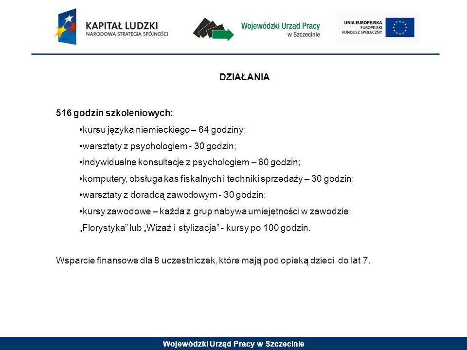 Wojewódzki Urząd Pracy w Szczecinie DZIAŁANIA 516 godzin szkoleniowych: kursu języka niemieckiego – 64 godziny; warsztaty z psychologiem - 30 godzin;