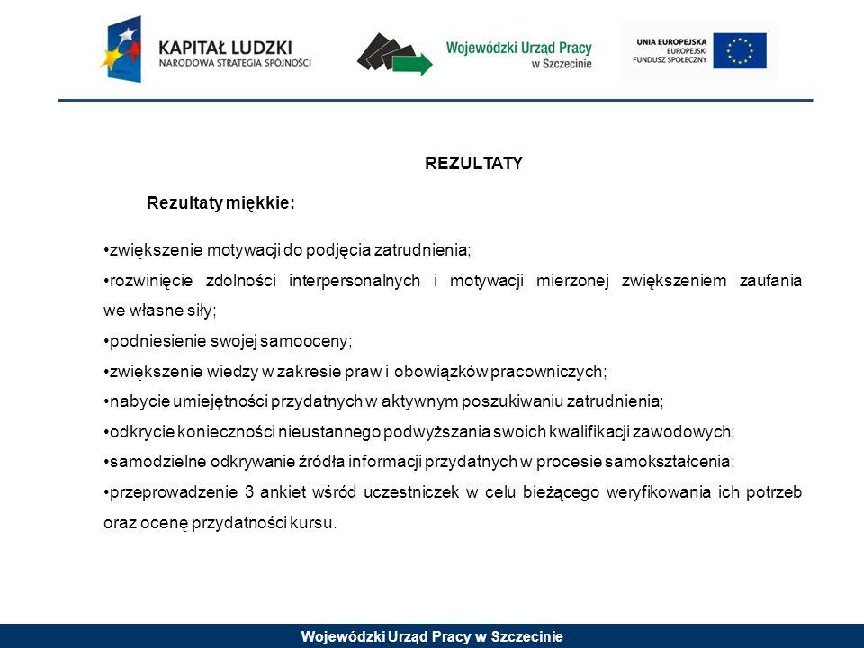 Wojewódzki Urząd Pracy w Szczecinie REZULTATY Rezultaty miękkie: zwiększenie motywacji do podjęcia zatrudnienia; rozwinięcie zdolności interpersonalny