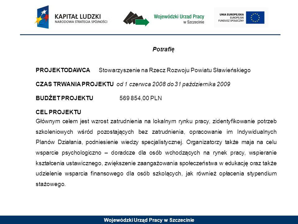 Wojewódzki Urząd Pracy w Szczecinie Potrafię PROJEKTODAWCA Stowarzyszenie na Rzecz Rozwoju Powiatu Sławieńskiego CZAS TRWANIA PROJEKTU od 1 czerwca 2008 do 31 października 2009 BUDŻET PROJEKTU 569 854,00 PLN CEL PROJEKTU Głównym celem jest wzrost zatrudnienia na lokalnym rynku pracy, zidentyfikowanie potrzeb szkoleniowych wśród pozostających bez zatrudnienia, opracowanie im Indywidualnych Planów Działania, podniesienie wiedzy specjalistycznej.