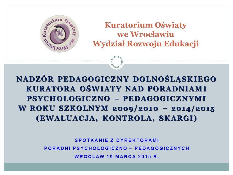 NADZÓR PEDAGOGICZNY DOLNOŚLĄSKIEGO KURATORA OŚWIATY NAD PORADNIAMI PSYCHOLOGICZNO – PEDAGOGICZNYMI W ROKU SZKOLNYM 2009/2010 – 2014/2015 (EWALUACJA, KONTROLA, SKARGI) SPOTKANIE Z DYREKTORAMI PORADNI PSYCHOLOGICZNO – PEDAGOGICZNYCH WROCŁAW 19 MARCA 2015 R.