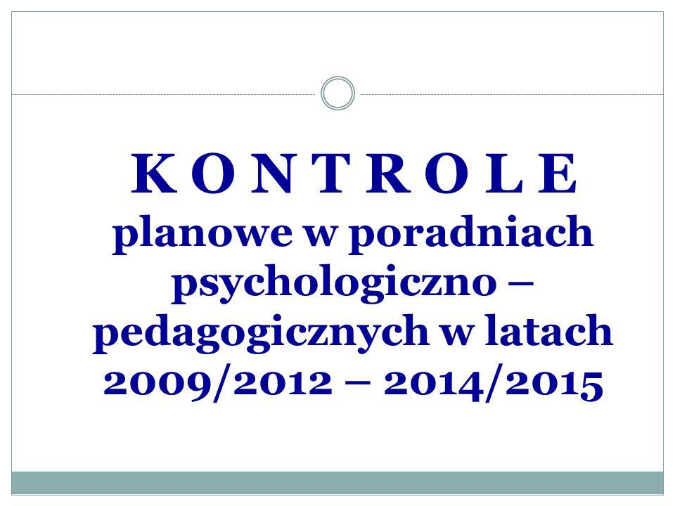 K O N T R O L E planowe w poradniach psychologiczno – pedagogicznych w latach 2009/2012 – 2014/2015