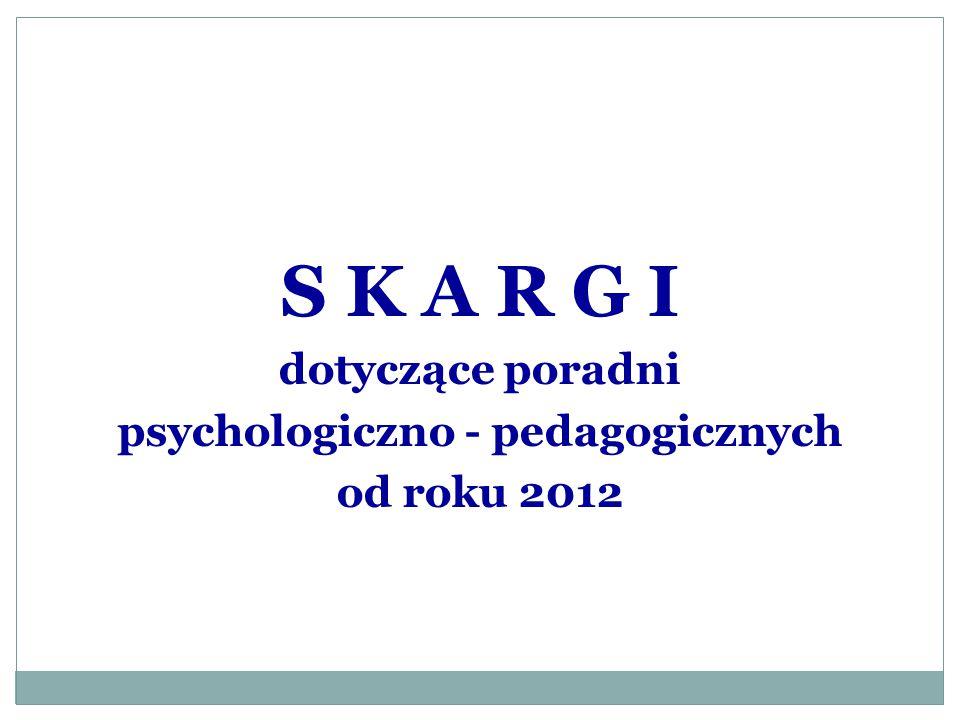 S K A R G I dotyczące poradni psychologiczno - pedagogicznych od roku 2012
