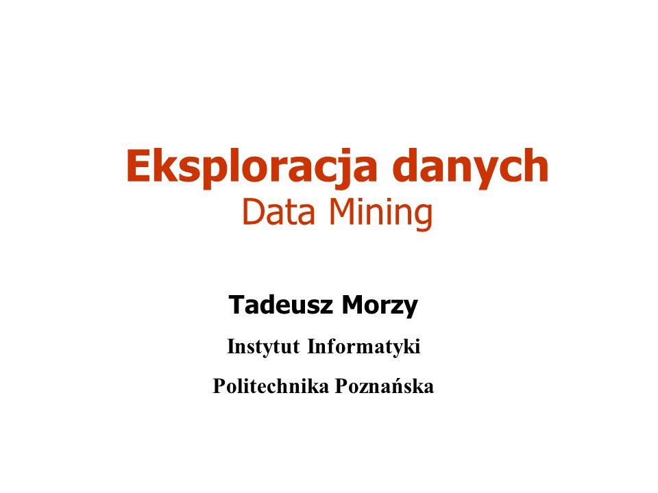 Eksploracja danych Data Mining Tadeusz Morzy Instytut Informatyki Politechnika Poznańska