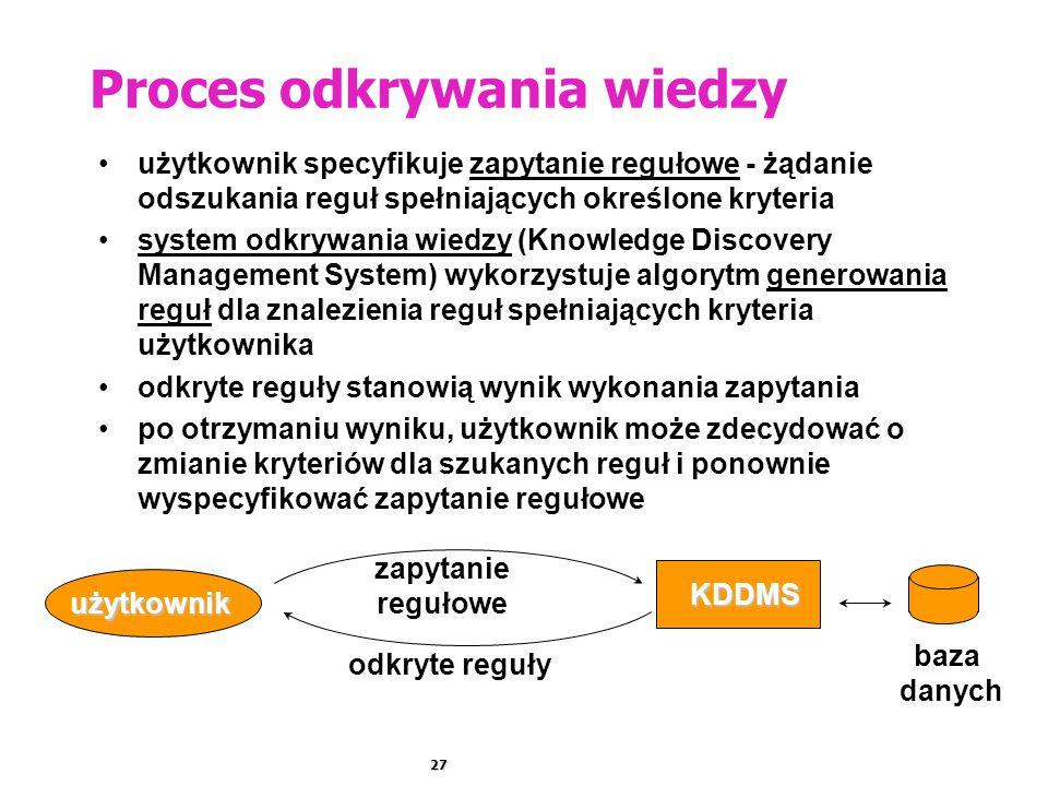 27 Proces odkrywania wiedzy użytkownik specyfikuje zapytanie regułowe - żądanie odszukania reguł spełniających określone kryteria system odkrywania wiedzy (Knowledge Discovery Management System) wykorzystuje algorytm generowania reguł dla znalezienia reguł spełniających kryteria użytkownika odkryte reguły stanowią wynik wykonania zapytania po otrzymaniu wyniku, użytkownik może zdecydować o zmianie kryteriów dla szukanych reguł i ponownie wyspecyfikować zapytanie regułowe KDDMS baza danych użytkownik zapytanie regułowe odkryte reguły