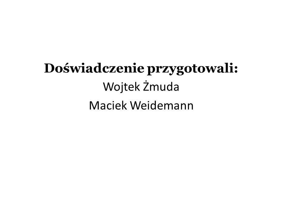 Doświadczenie przygotowali: Wojtek Żmuda Maciek Weidemann