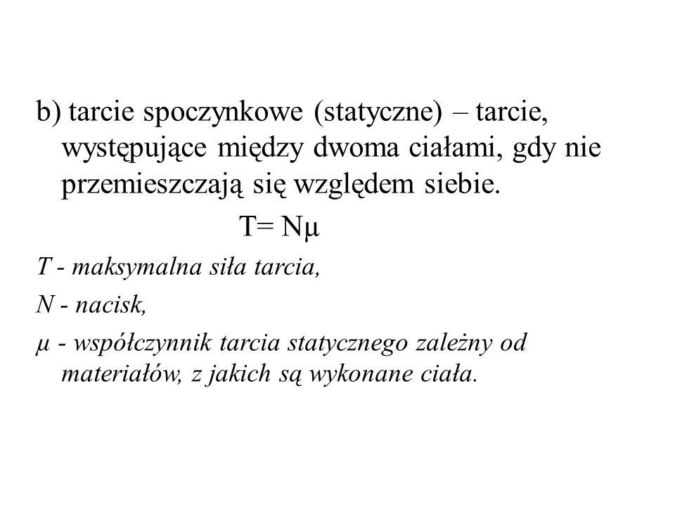 c)Tarciem ruchowym(kinetycznym) - nazywa się tarcie zewnętrzne, gdy dwa ciała ślizgają się lub toczą po sobie.