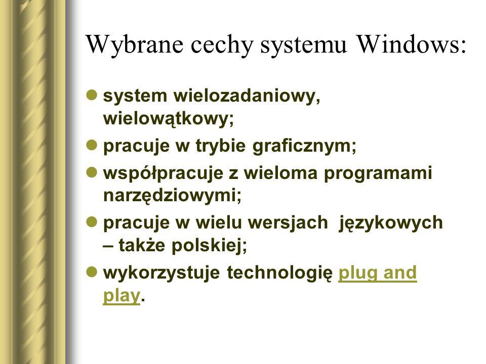 Wybrane cechy systemu Windows: system wielozadaniowy, wielowątkowy; pracuje w trybie graficznym; współpracuje z wieloma programami narzędziowymi; prac