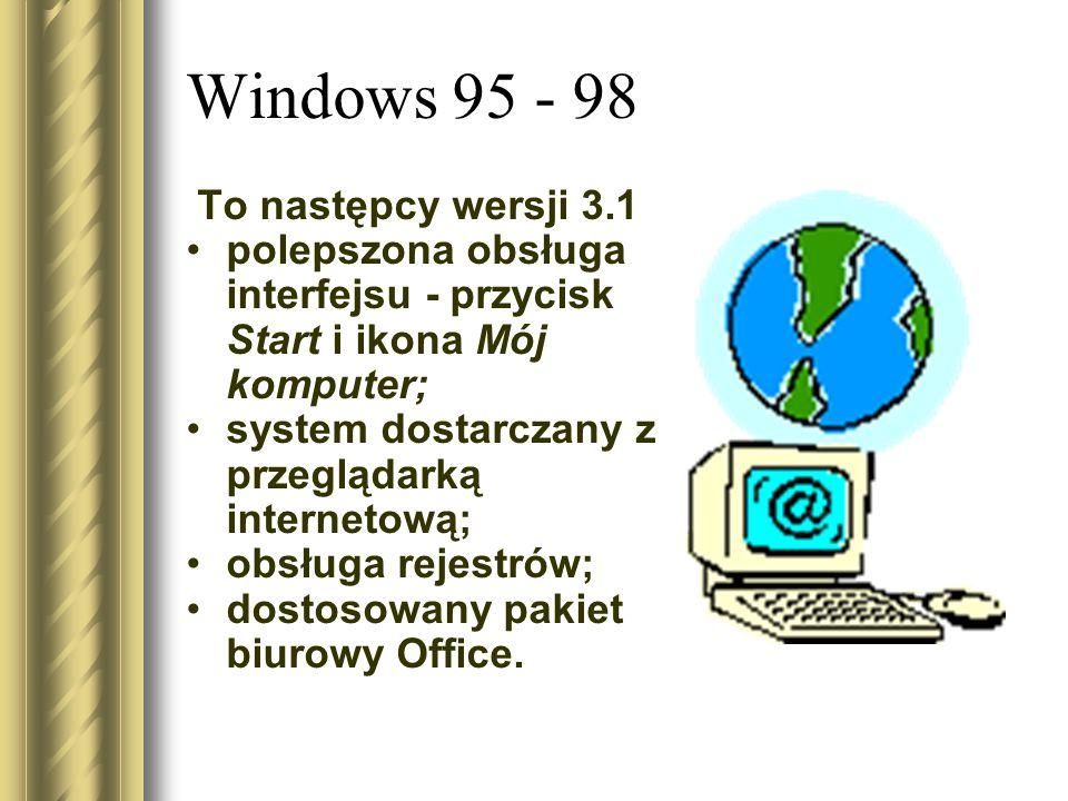 Windows 95 - 98 To następcy wersji 3.1 polepszona obsługa interfejsu - przycisk Start i ikona Mój komputer; system dostarczany z przeglądarką internet